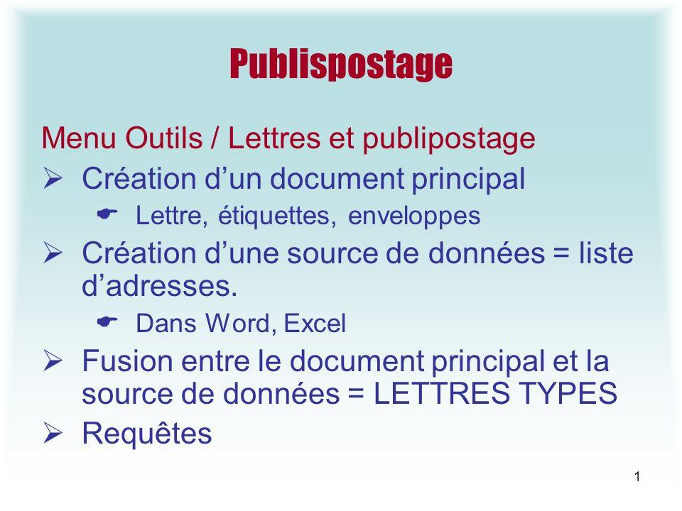 1 Publispostage Menu Outils / Lettres et publipostage Création dun document principal Lettre, étiquettes, enveloppes Création dune source de données = liste dadresses.
