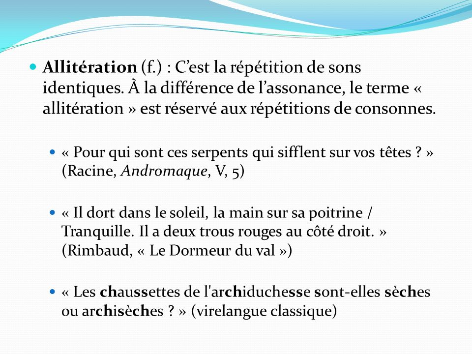 Allitération (f.) : Cest la répétition de sons identiques. À la différence de lassonance, le terme « allitération » est réservé aux répétitions de con