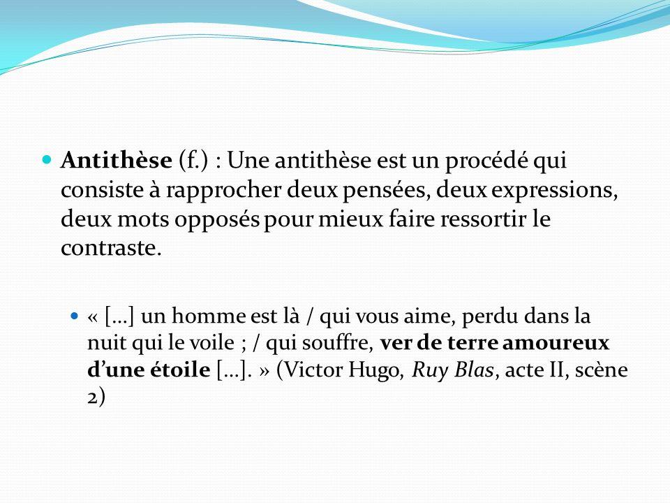 Antithèse (f.) : Une antithèse est un procédé qui consiste à rapprocher deux pensées, deux expressions, deux mots opposés pour mieux faire ressortir l