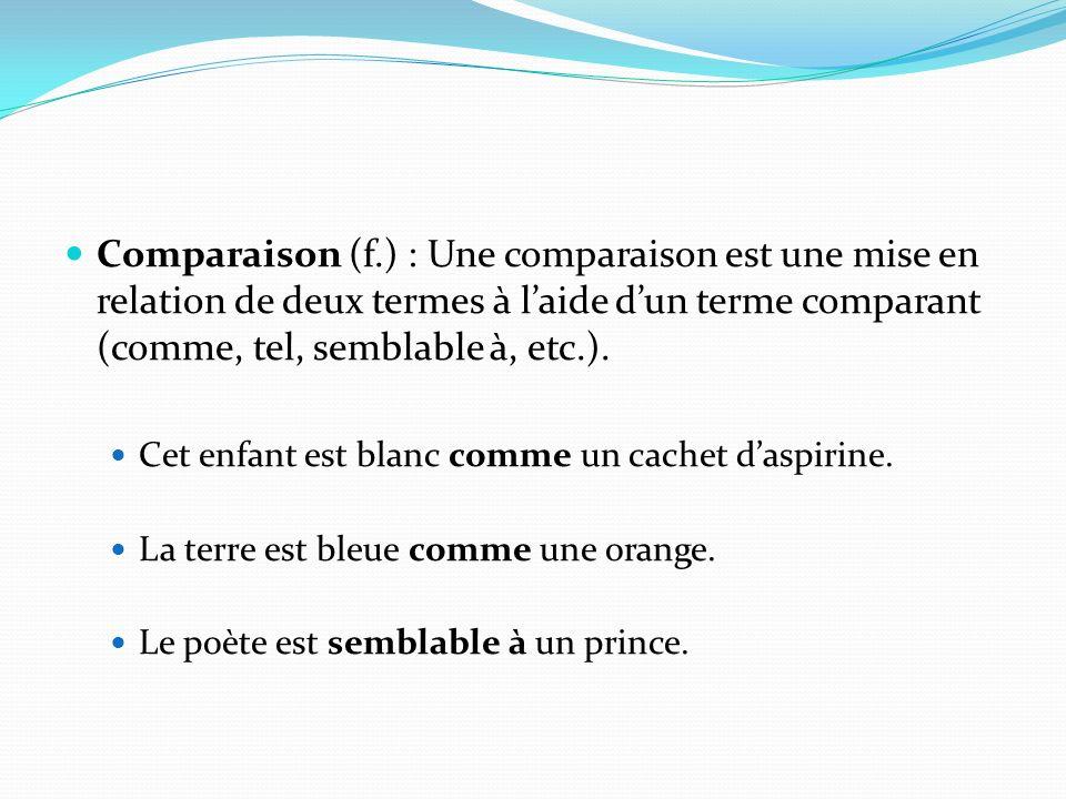 Comparaison (f.) : Une comparaison est une mise en relation de deux termes à laide dun terme comparant (comme, tel, semblable à, etc.). Cet enfant est
