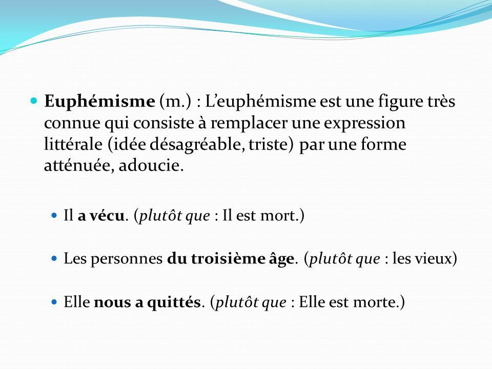 Euphémisme (m.) : Leuphémisme est une figure très connue qui consiste à remplacer une expression littérale (idée désagréable, triste) par une forme at