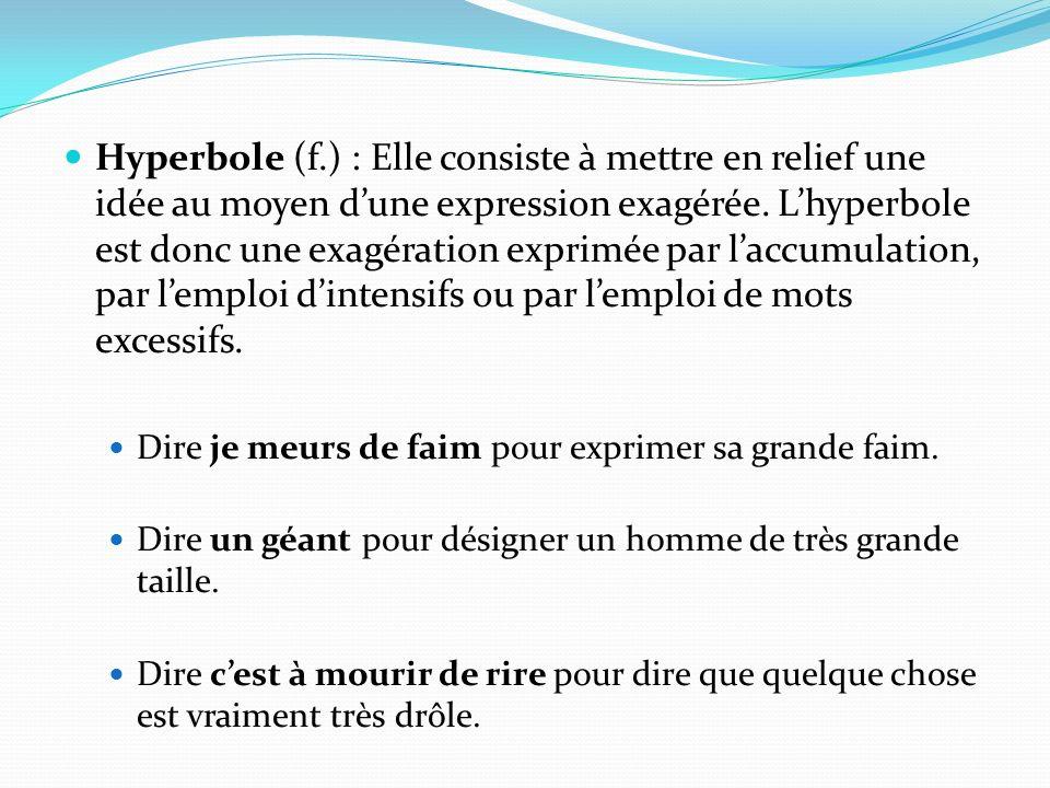 Hyperbole (f.) : Elle consiste à mettre en relief une idée au moyen dune expression exagérée. Lhyperbole est donc une exagération exprimée par laccumu