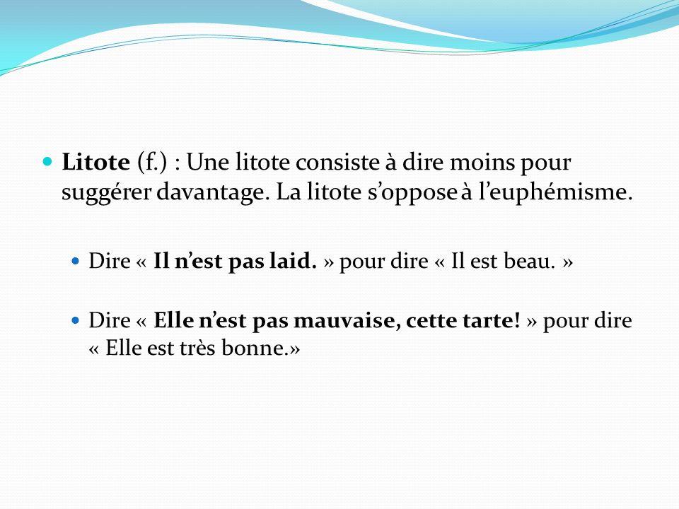 Litote (f.) : Une litote consiste à dire moins pour suggérer davantage. La litote soppose à leuphémisme. Dire « Il nest pas laid. » pour dire « Il est