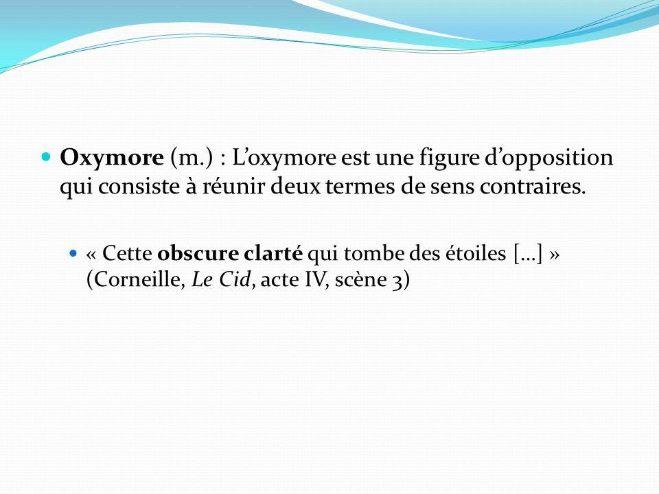 Oxymore (m.) : Loxymore est une figure dopposition qui consiste à réunir deux termes de sens contraires. « Cette obscure clarté qui tombe des étoiles