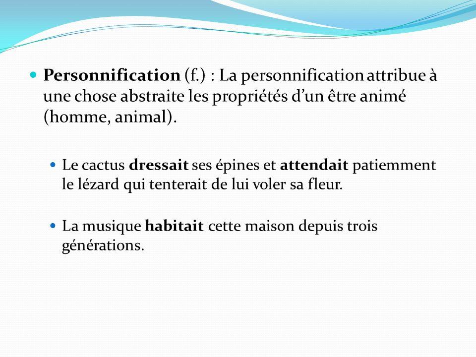 Personnification (f.) : La personnification attribue à une chose abstraite les propriétés dun être animé (homme, animal). Le cactus dressait ses épine
