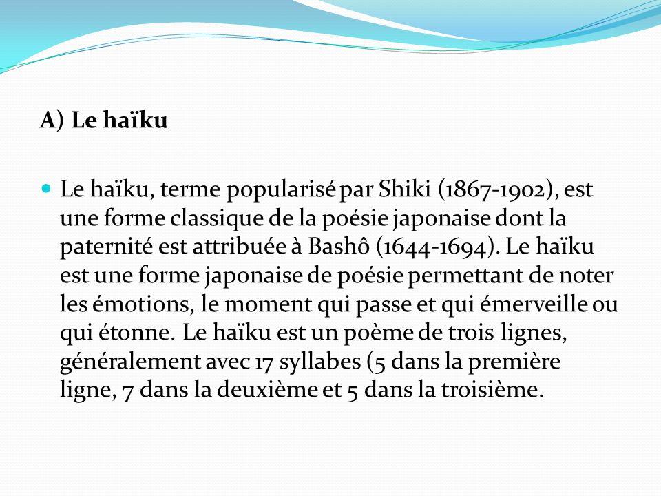 A) Le haïku Le haïku, terme popularisé par Shiki (1867-1902), est une forme classique de la poésie japonaise dont la paternité est attribuée à Bashô (