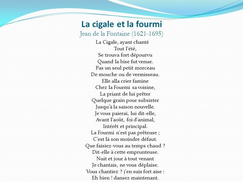 La cigale et la fourmi Jean de la Fontaine (1621-1695) La Cigale, ayant chanté Tout l'été, Se trouva fort dépourvu Quand la bise fut venue. Pas un seu