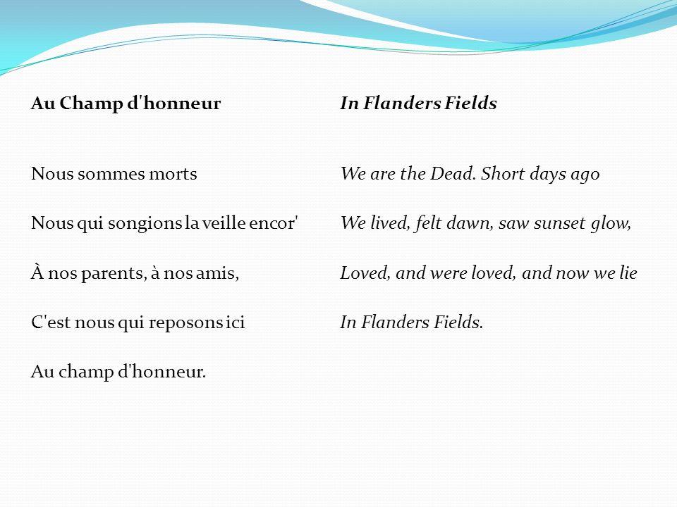 Au Champ d'honneur Nous sommes morts Nous qui songions la veille encor' À nos parents, à nos amis, C'est nous qui reposons ici Au champ d'honneur. In