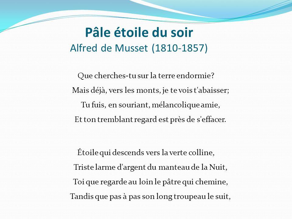 Pâle étoile du soir Alfred de Musset (1810-1857) Que cherches-tu sur la terre endormie? Mais déjà, vers les monts, je te vois t'abaisser; Tu fuis, en