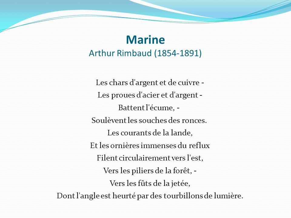 Marine Arthur Rimbaud (1854-1891) Les chars d'argent et de cuivre - Les proues d'acier et d'argent - Battent l'écume, - Soulèvent les souches des ronc