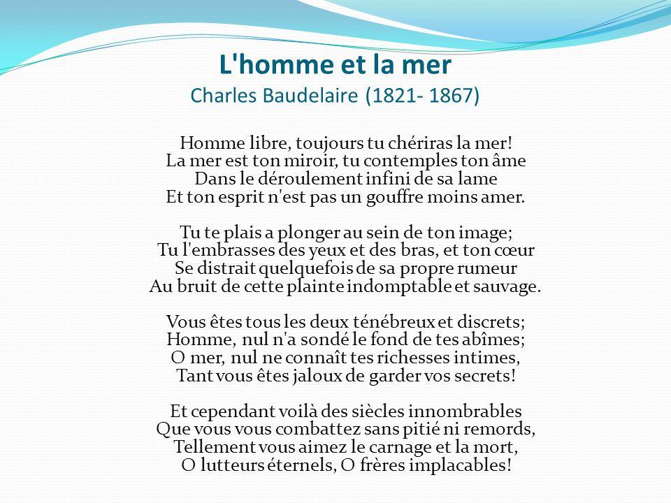 L'homme et la mer Charles Baudelaire (1821- 1867) Homme libre, toujours tu chériras la mer! La mer est ton miroir, tu contemples ton âme Dans le dérou