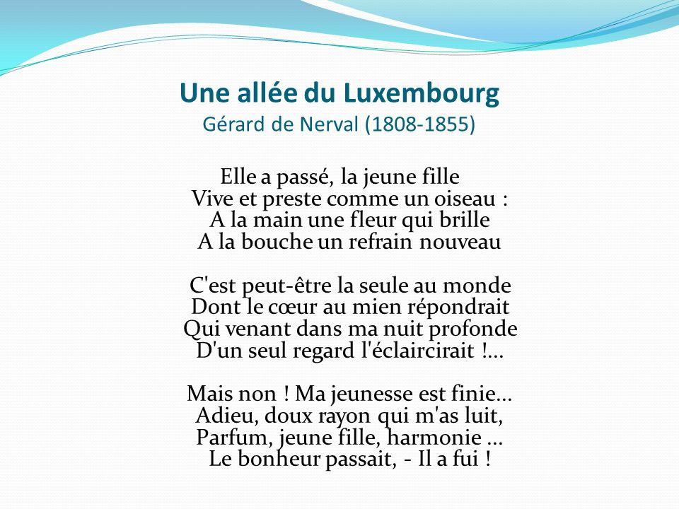 Une allée du Luxembourg Gérard de Nerval (1808-1855) Elle a passé, la jeune fille Vive et preste comme un oiseau : A la main une fleur qui brille A la