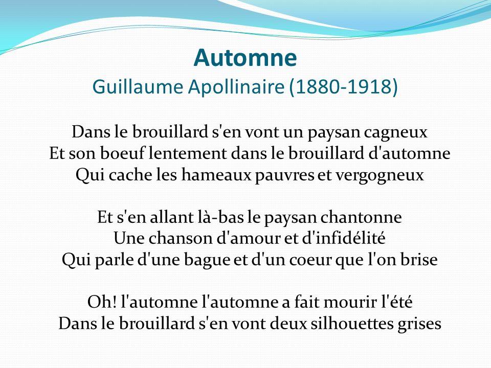 Automne Guillaume Apollinaire (1880-1918) Dans le brouillard s'en vont un paysan cagneux Et son boeuf lentement dans le brouillard d'automne Qui cache