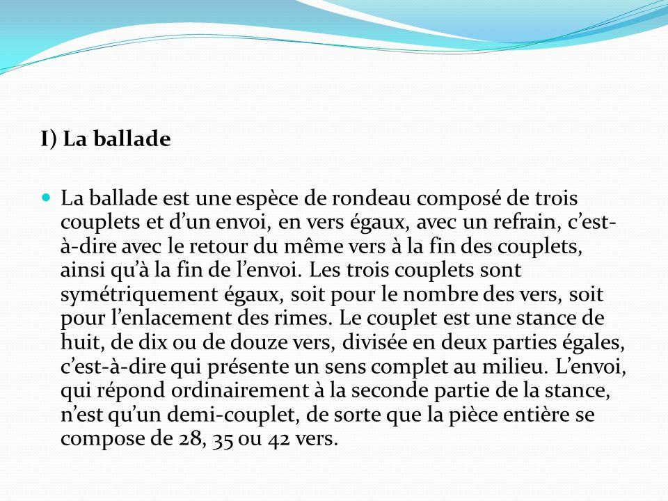 I) La ballade La ballade est une espèce de rondeau composé de trois couplets et dun envoi, en vers égaux, avec un refrain, cest- à-dire avec le retour