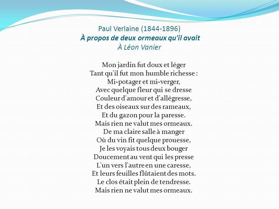Paul Verlaine (1844-1896) À propos de deux ormeaux qu'il avait À Léon Vanier Mon jardin fut doux et léger Tant qu'il fut mon humble richesse : Mi-pota