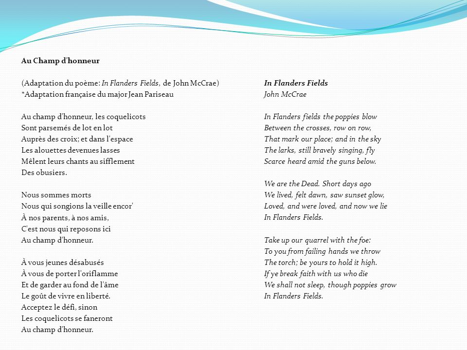 Traduction littérale Dans les champs de Flandres, les coquelicots ondulent Entre les croix alignées Qui marquent notre place; et dans le ciel Les alouettes chantent toujours bravement, volent On les entend à peine au milieu des tirs en dessous Nous sommes les morts.