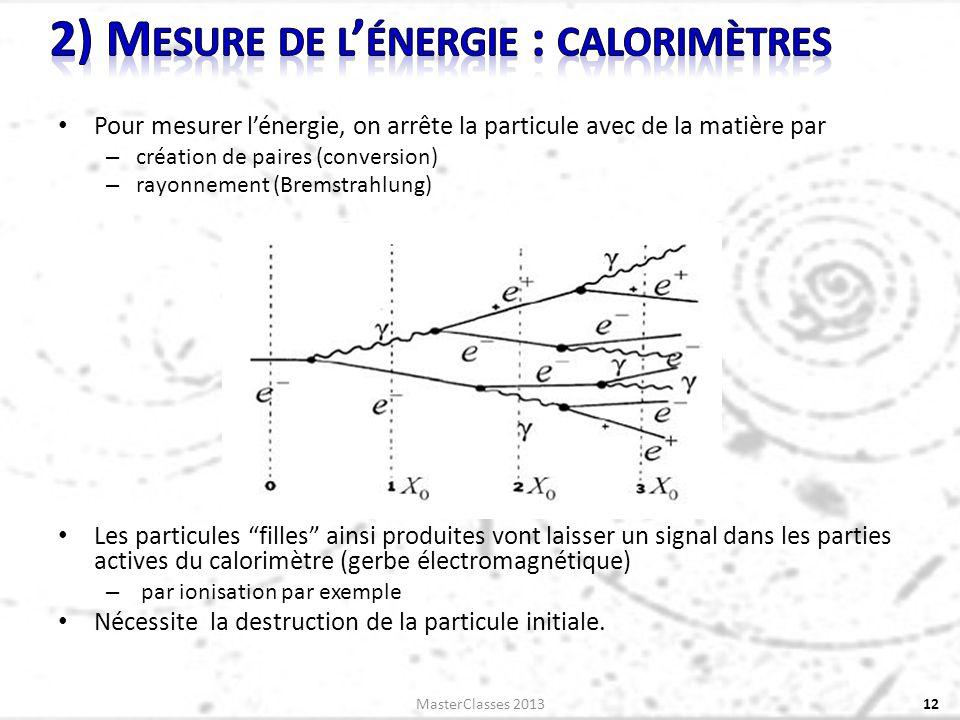 Pour mesurer lénergie, on arrête la particule avec de la matière par – création de paires (conversion) – rayonnement (Bremstrahlung) Les particules filles ainsi produites vont laisser un signal dans les parties actives du calorimètre (gerbe électromagnétique) – par ionisation par exemple Nécessite la destruction de la particule initiale.