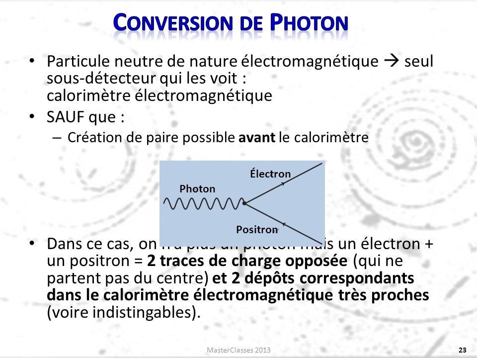 Particule neutre de nature électromagnétique seul sous-détecteur qui les voit : calorimètre électromagnétique SAUF que : – Création de paire possible avant le calorimètre Dans ce cas, on na plus un photon mais un électron + un positron = 2 traces de charge opposée (qui ne partent pas du centre) et 2 dépôts correspondants dans le calorimètre électromagnétique très proches (voire indistingables).