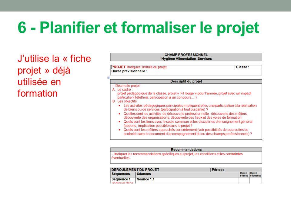 6 - Planifier et formaliser le projet Jutilise la « fiche projet » déjà utilisée en formation