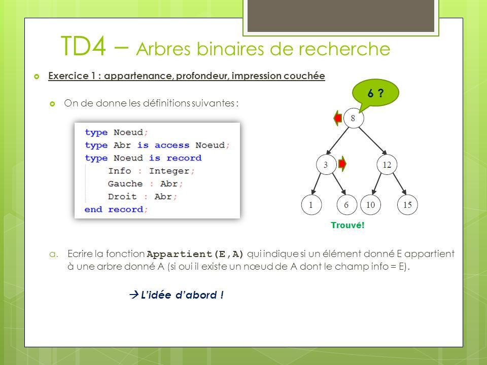 TD4 – Arbres binaires de recherche Exercice 1 : appartenance, profondeur, impression couchée On de donne les définitions suivantes : a.Ecrire la fonction Appartient(E,A) qui indique si un élément donné E appartient à une arbre donné A (si oui il existe un nœud de A dont le champ info = E).