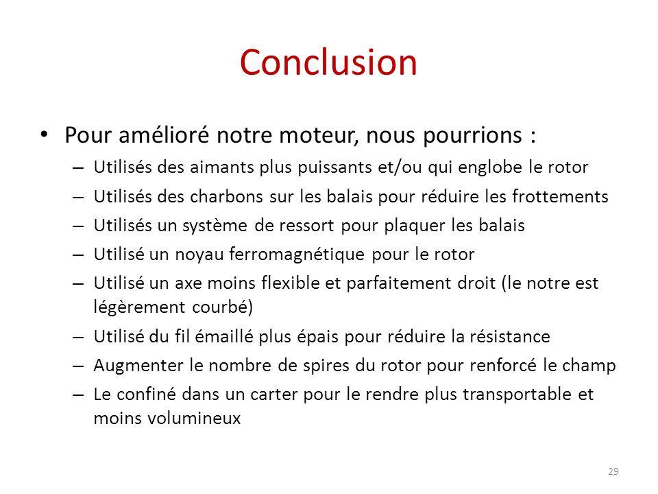 Conclusion 29 Pour amélioré notre moteur, nous pourrions : – Utilisés des aimants plus puissants et/ou qui englobe le rotor – Utilisés des charbons su