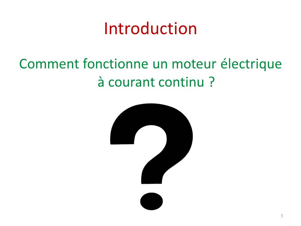 Introduction Comment fonctionne un moteur électrique à courant continu ? 3