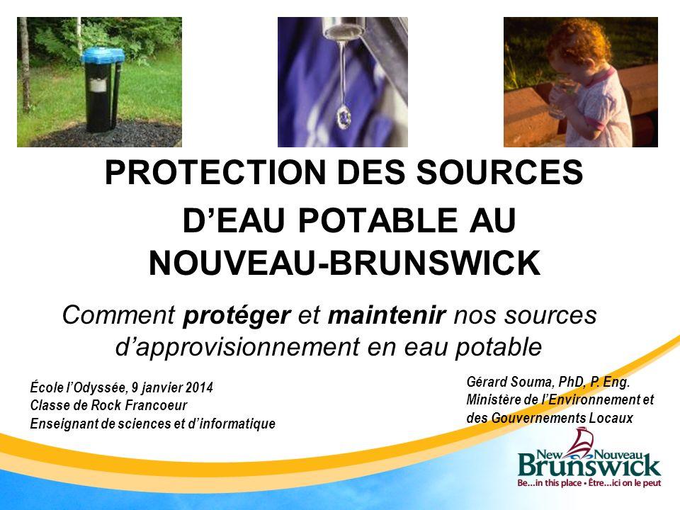 PROTECTION DES SOURCES DEAU POTABLE AU NOUVEAU-BRUNSWICK Comment protéger et maintenir nos sources dapprovisionnement en eau potable Gérard Souma, PhD, P.