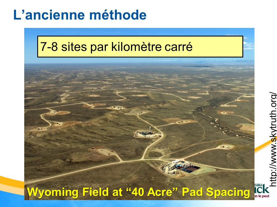 http://www.skytruth.org/ Wyoming Field at 40 Acre Pad Spacing Lancienne méthode 7-8 sites par kilomètre carré