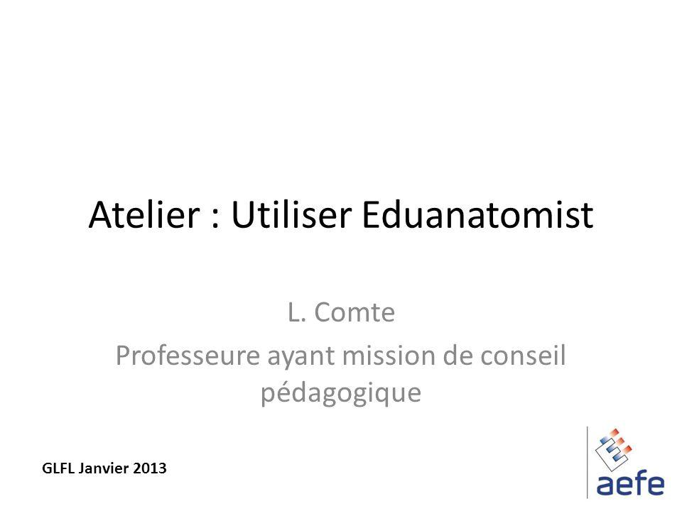 Atelier : Utiliser Eduanatomist L. Comte Professeure ayant mission de conseil pédagogique GLFL Janvier 2013