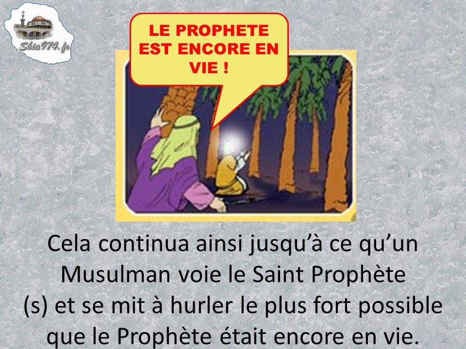 Cela continua ainsi jusquà ce quun Musulman voie le Saint Prophète (s) et se mit à hurler le plus fort possible que le Prophète était encore en vie.