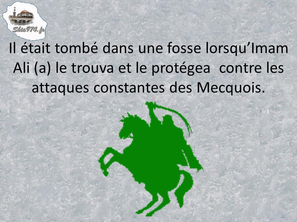 Il était tombé dans une fosse lorsquImam Ali (a) le trouva et le protégea contre les attaques constantes des Mecquois.