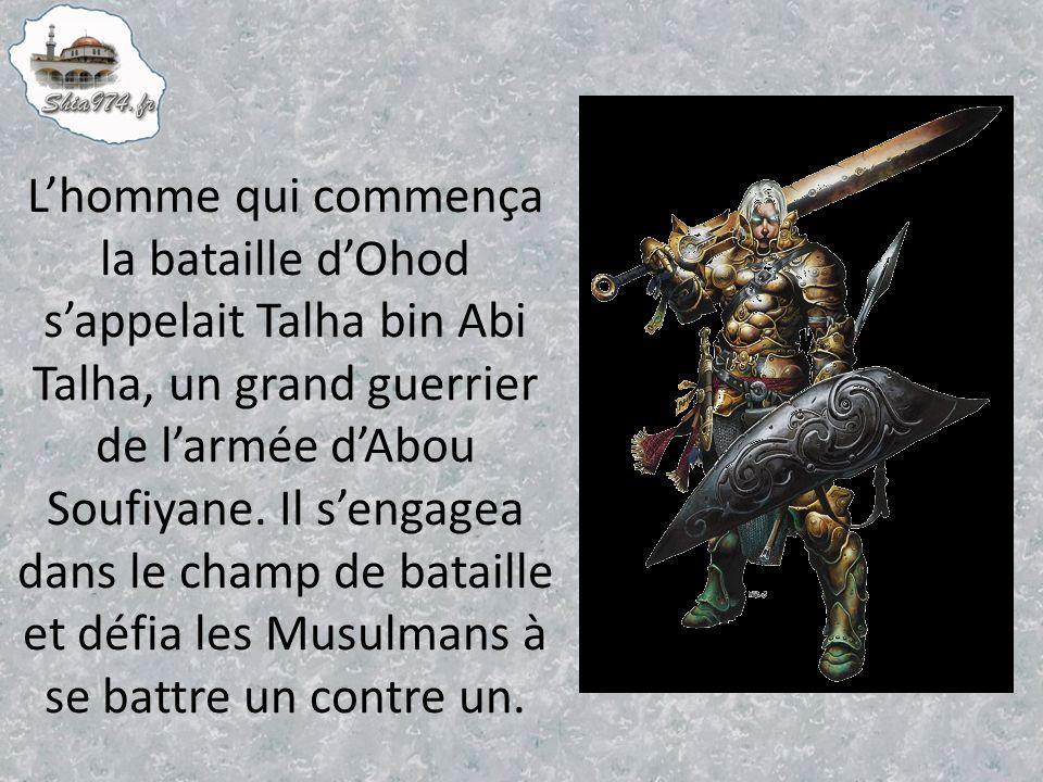 Lhomme qui commença la bataille dOhod sappelait Talha bin Abi Talha, un grand guerrier de larmée dAbou Soufiyane.