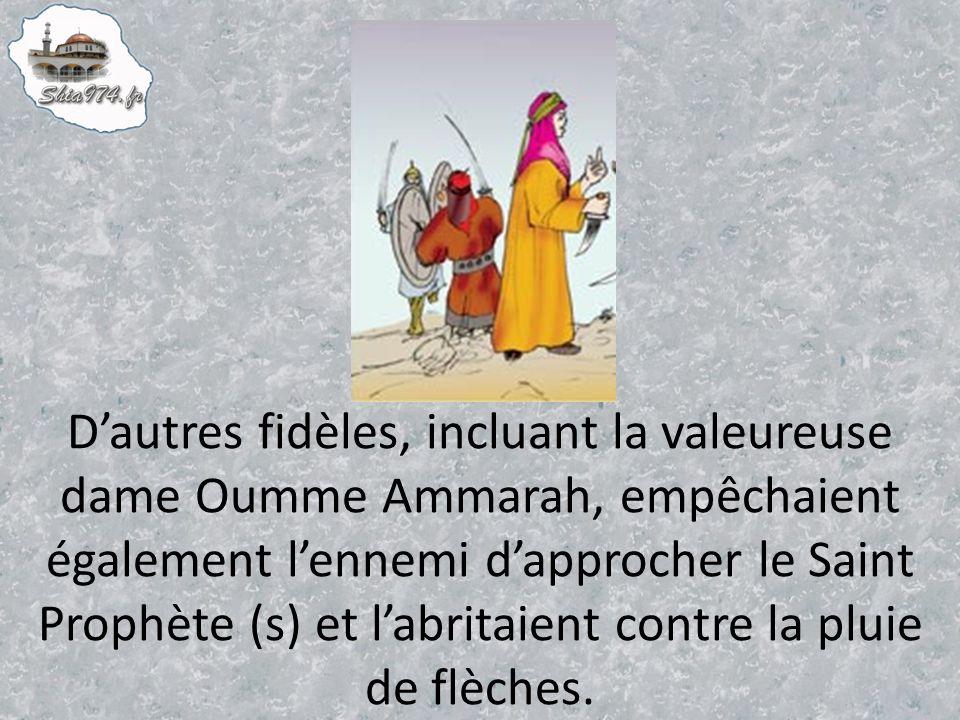 Dautres fidèles, incluant la valeureuse dame Oumme Ammarah, empêchaient également lennemi dapprocher le Saint Prophète (s) et labritaient contre la pluie de flèches.