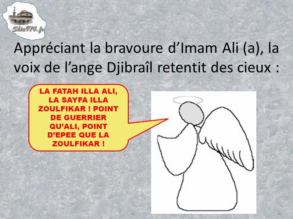 Appréciant la bravoure dImam Ali (a), la voix de lange Djibraîl retentit des cieux : LA FATAH ILLA ALI, LA SAYFA ILLA ZOULFIKAR .