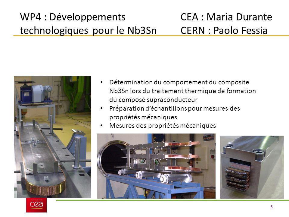 8 WP4 : Développements technologiques pour le Nb3Sn CEA : Maria Durante CERN : Paolo Fessia Détermination du comportement du composite Nb3Sn lors du traitement thermique de formation du composé supraconducteur Préparation déchantillons pour mesures des propriétés mécaniques Mesures des propriétés mécaniques