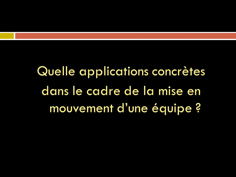 Quelle applications concrètes dans le cadre de la mise en mouvement dune équipe ?