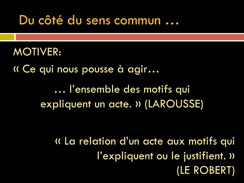 Du côté du sens commun … MOTIVER: « Ce qui nous pousse à agir… … lensemble des motifs qui expliquent un acte. » (LAROUSSE) « La relation dun acte aux