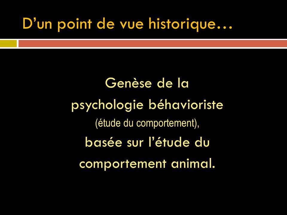 Dun point de vue historique… Genèse de la psychologie béhavioriste (étude du comportement), basée sur létude du comportement animal.