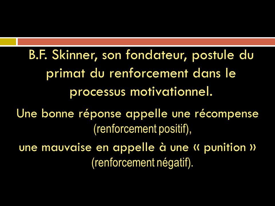 Une bonne réponse appelle une récompense (renforcement positif), une mauvaise en appelle à une « punition » (renforcement négatif). B.F. Skinner, son
