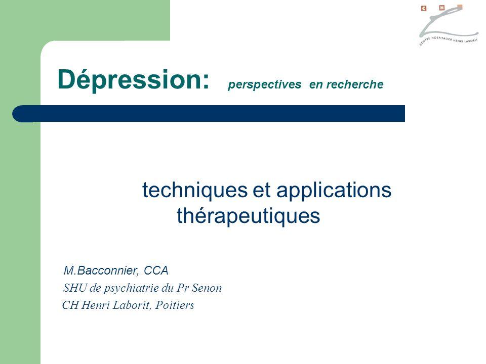 Dépression: perspectives en recherche techniques et applications thérapeutiques M.Bacconnier, CCA SHU de psychiatrie du Pr Senon CH Henri Laborit, Poi