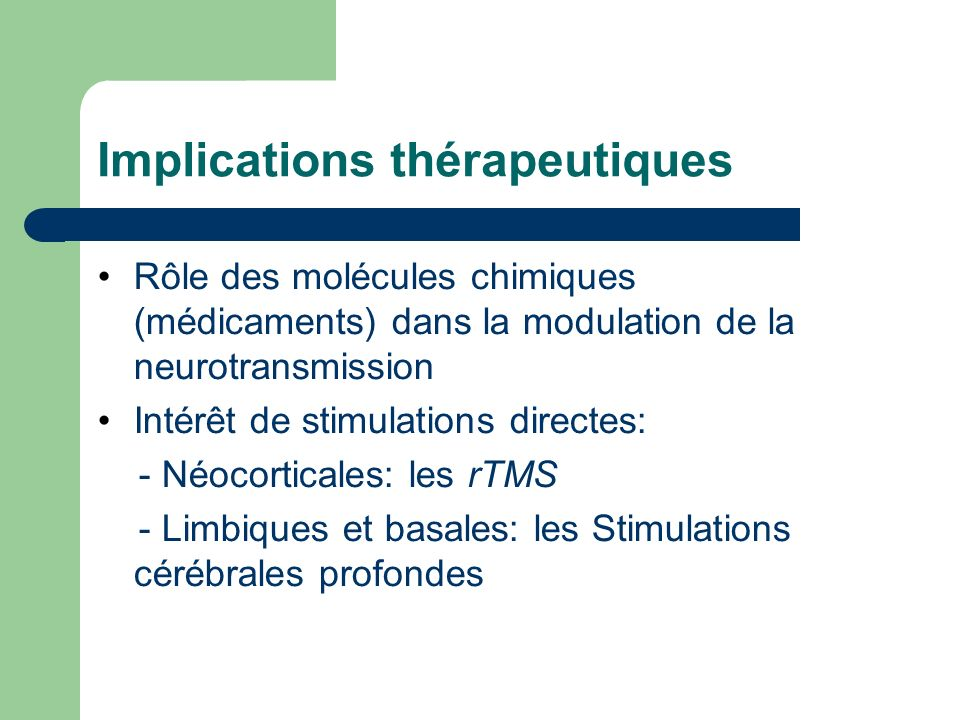 Implications thérapeutiques Rôle des molécules chimiques (médicaments) dans la modulation de la neurotransmission Intérêt de stimulations directes: -