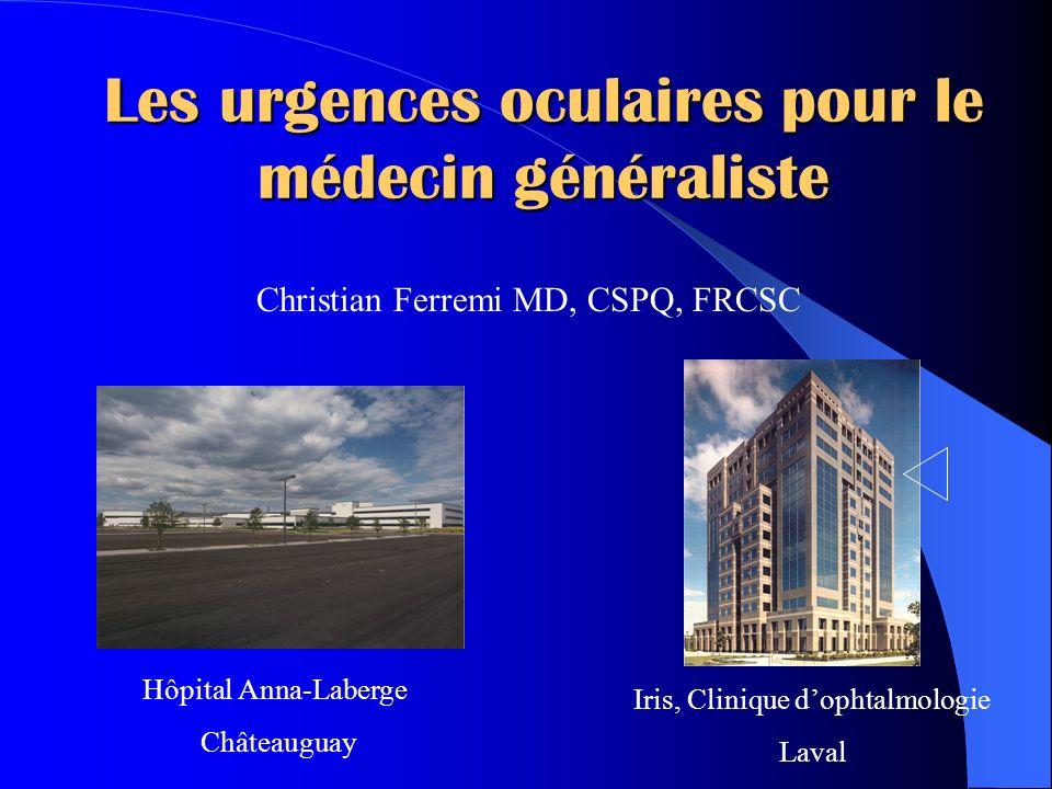 Les urgences oculaires pour le médecin généraliste Christian Ferremi MD, CSPQ, FRCSC Hôpital Anna-Laberge Châteauguay Iris, Clinique dophtalmologie La