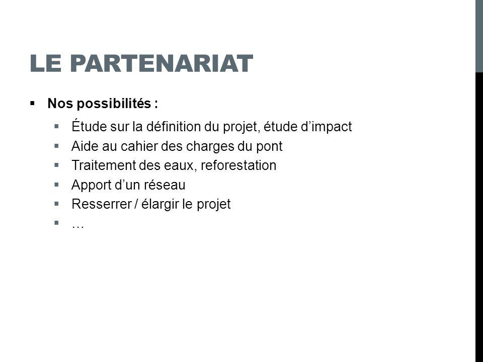 LE PARTENARIAT Nos possibilités : Étude sur la définition du projet, étude dimpact Aide au cahier des charges du pont Traitement des eaux, reforestati