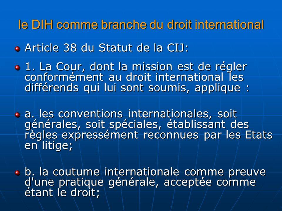 le DIH comme branche du droit international Article 38 du Statut de la CIJ: 1. La Cour, dont la mission est de régler conformément au droit internatio