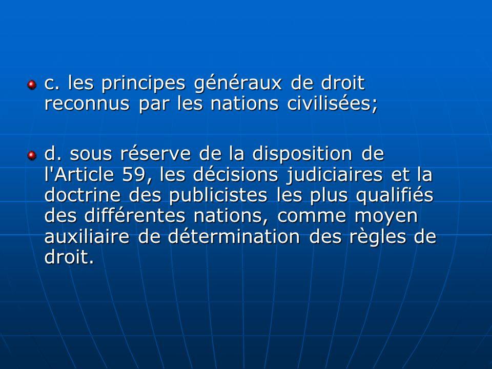 c. les principes généraux de droit reconnus par les nations civilisées; d. sous réserve de la disposition de l'Article 59, les décisions judiciaires e