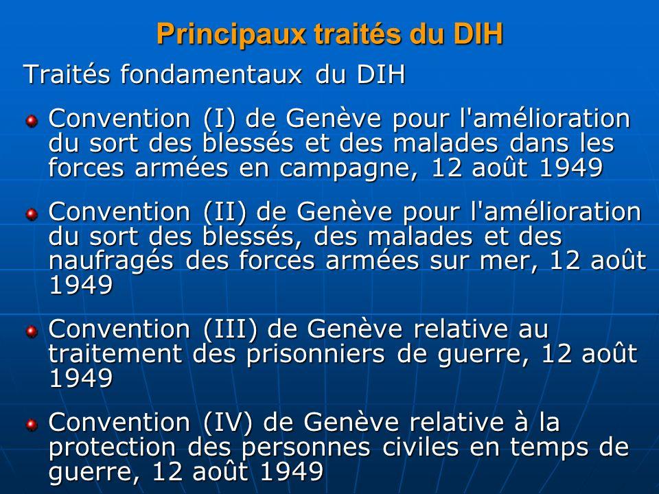 Principaux traités du DIH Traités fondamentaux du DIH Convention (I) de Genève pour l'amélioration du sort des blessés et des malades dans les forces