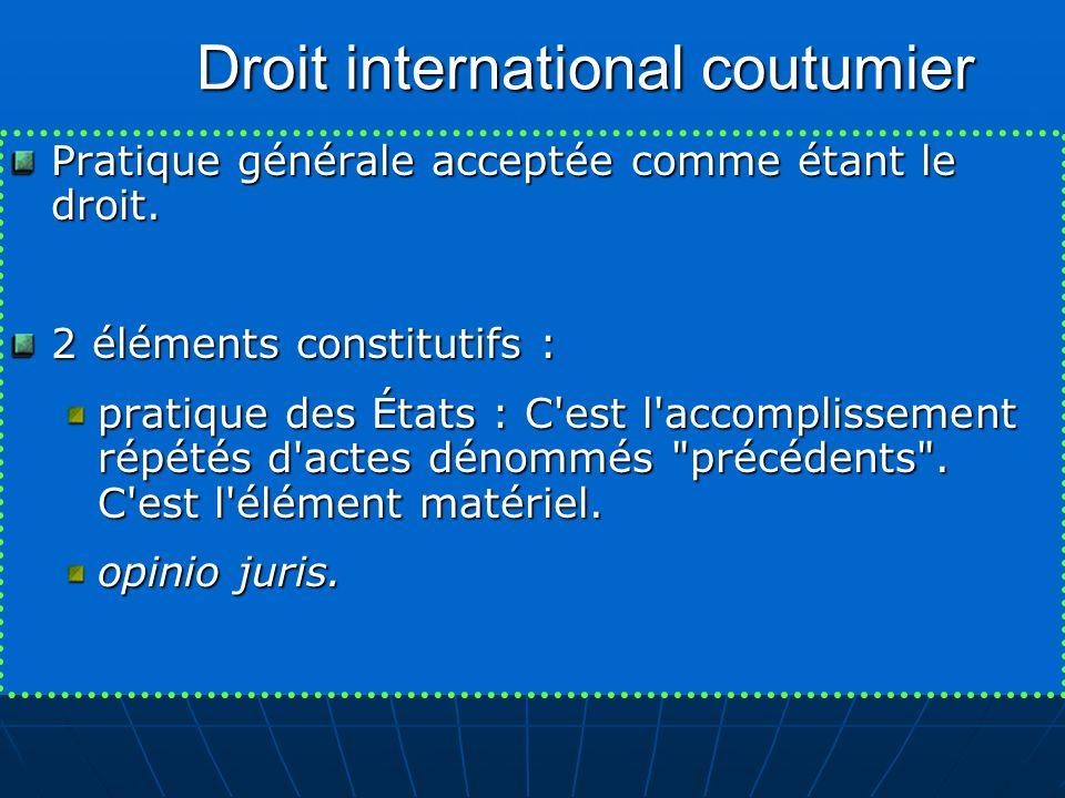 Droit international coutumier Pratique générale acceptée comme étant le droit. 2 éléments constitutifs : pratique des États : C'est l'accomplissement