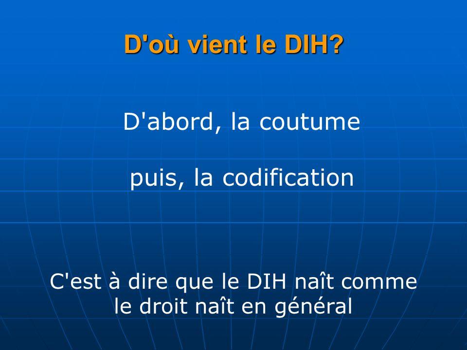 D'où vient le DIH? D'abord, la coutume puis, la codification C'est à dire que le DIH naît comme le droit naît en général