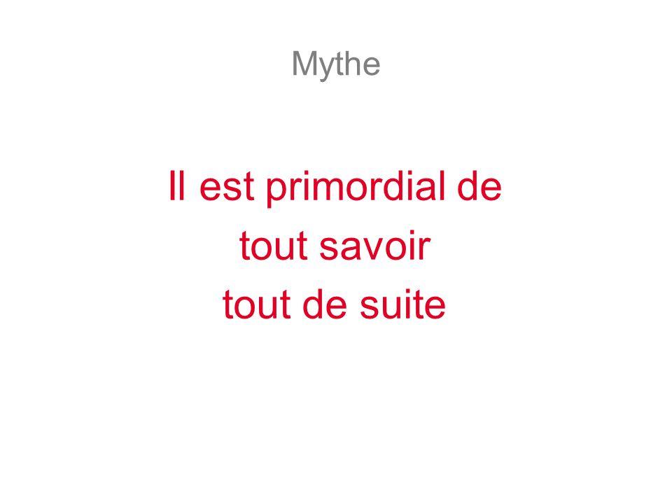Mythe Il est primordial de tout savoir tout de suite