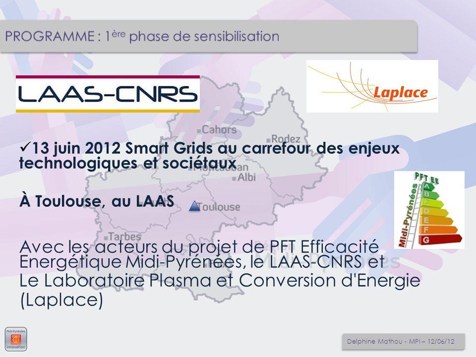 13 juin 2012 Smart Grids au carrefour des enjeux technologiques et sociétaux À Toulouse, au LAAS Avec les acteurs du projet de PFT Efficacité Energétique Midi-Pyrénées, le LAAS-CNRS et Le Laboratoire Plasma et Conversion d Energie (Laplace) Delphine Mathou - MPI – 12/06/12